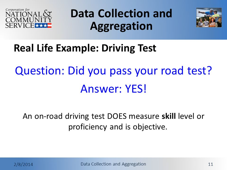 Data Collection and Aggregation 2/8/2014 Data Collection and Aggregation 11 Real Life Example: Driving Test Question: Did you pass your road test? Ans