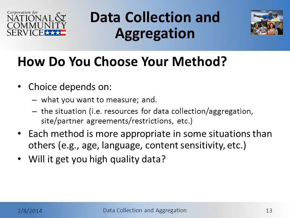 Data Collection and Aggregation 2/8/2014 Data Collection and Aggregation 13 How Do You Choose Your Method? Choice depends on: – what you want to measu