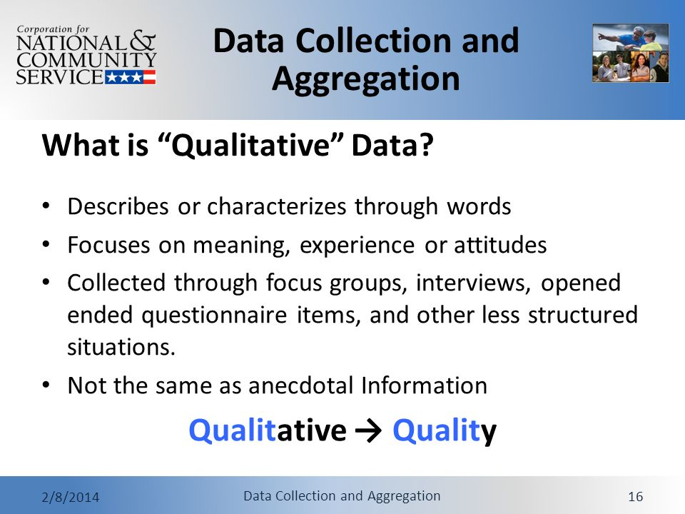 Data Collection and Aggregation 2/8/2014 Data Collection and Aggregation 16 What is Qualitative Data? Describes or characterizes through words Focuses