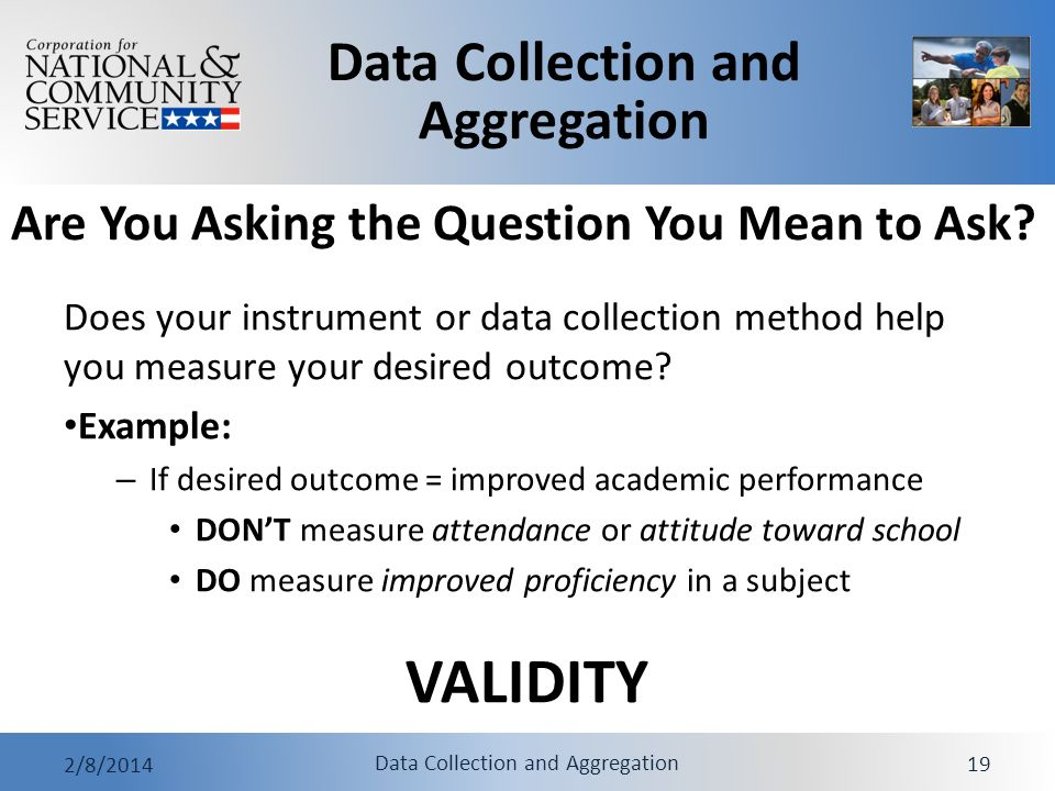 Data Collection and Aggregation 2/8/2014 Data Collection and Aggregation 19 Are You Asking the Question You Mean to Ask? Does your instrument or data