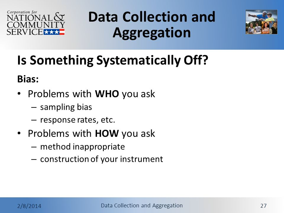 Data Collection and Aggregation 2/8/2014 Data Collection and Aggregation 27 Is Something Systematically Off? Bias: Problems with WHO you ask – samplin