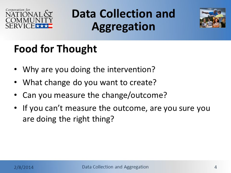 Data Collection and Aggregation 2/8/2014 Data Collection and Aggregation 4 Food for Thought Why are you doing the intervention? What change do you wan