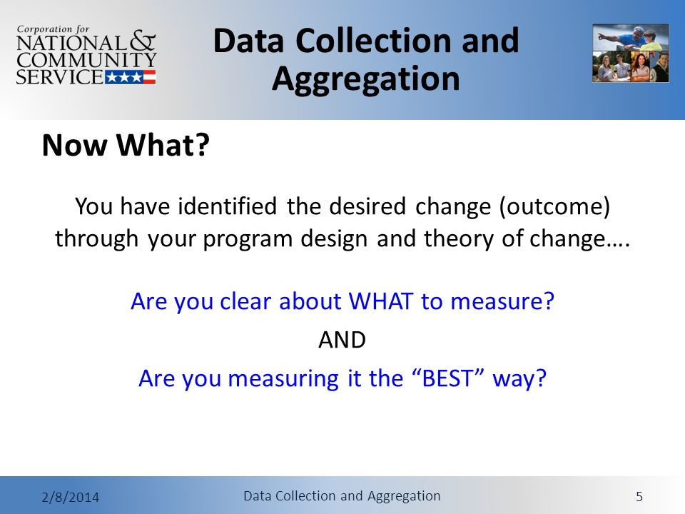 Data Collection and Aggregation 2/8/2014 Data Collection and Aggregation 5 Now What? You have identified the desired change (outcome) through your pro
