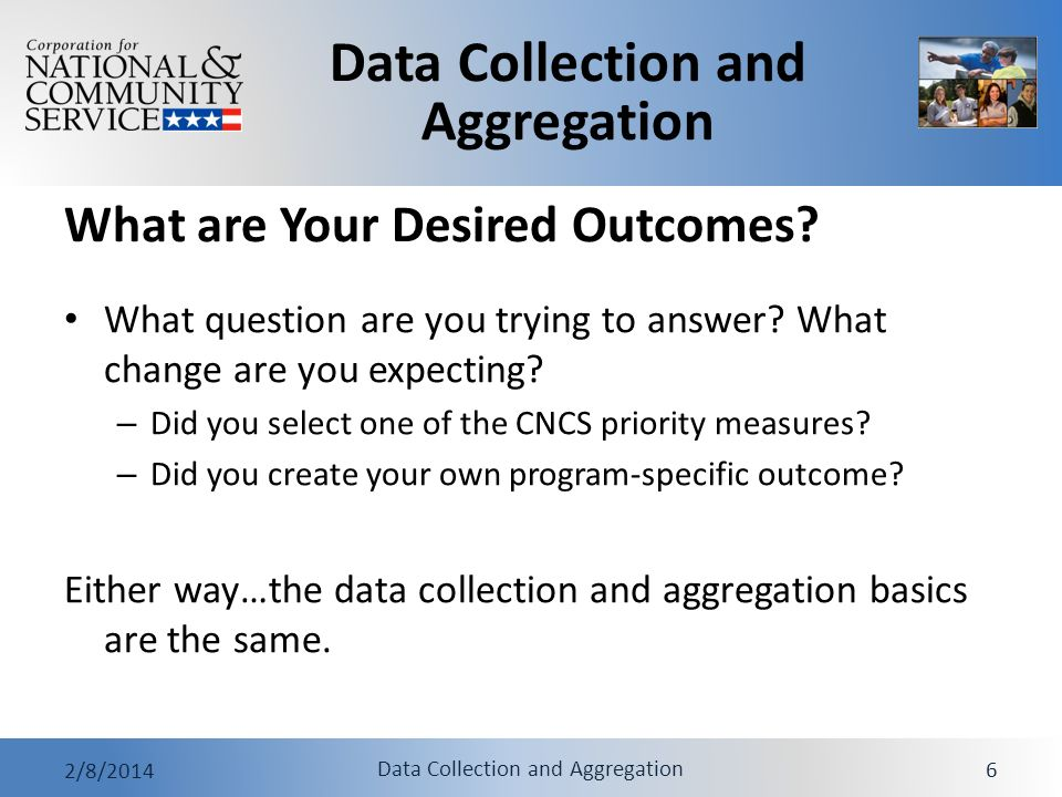 Data Collection and Aggregation 2/8/2014 Data Collection and Aggregation 6 What are Your Desired Outcomes? What question are you trying to answer? Wha