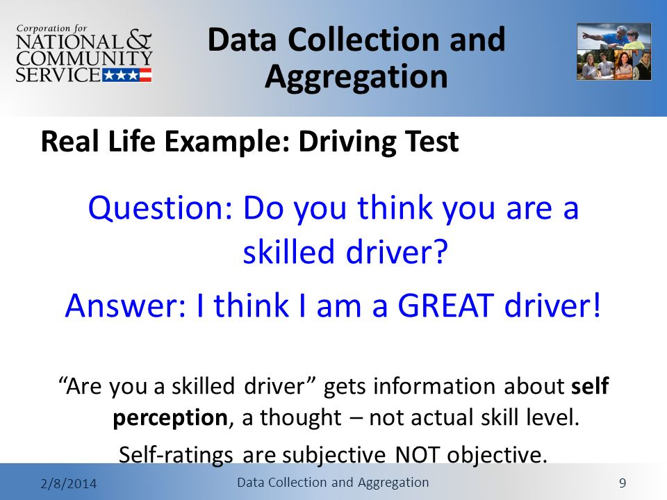 Data Collection and Aggregation 2/8/2014 Data Collection and Aggregation 9 Real Life Example: Driving Test Question: Do you think you are a skilled dr
