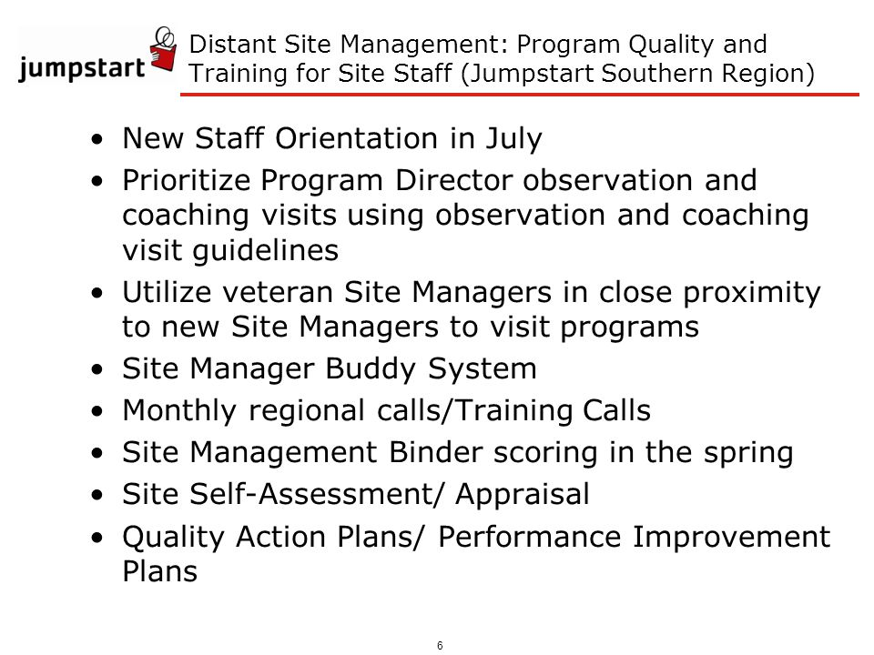 6 Distant Site Management: Program Quality and Training for Site Staff (Jumpstart Southern Region) New Staff Orientation in July Prioritize Program Director observation and coaching visits using observation and coaching visit guidelines Utilize veteran Site Managers in close proximity to new Site Managers to visit programs Site Manager Buddy System Monthly regional calls/Training Calls Site Management Binder scoring in the spring Site Self-Assessment/ Appraisal Quality Action Plans/ Performance Improvement Plans
