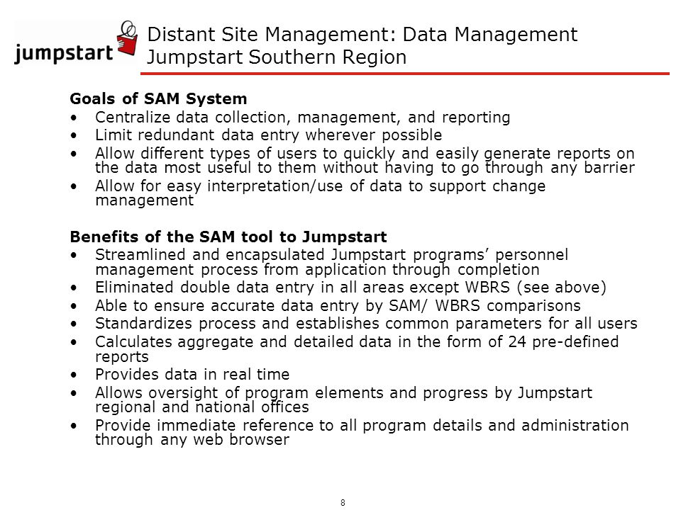 8 Distant Site Management: Data Management Jumpstart Southern Region Goals of SAM System Centralize data collection, management, and reporting Limit redundant data entry wherever possible Allow different types of users to quickly and easily generate reports on the data most useful to them without having to go through any barrier Allow for easy interpretation/use of data to support change management Benefits of the SAM tool to Jumpstart Streamlined and encapsulated Jumpstart programs personnel management process from application through completion Eliminated double data entry in all areas except WBRS (see above) Able to ensure accurate data entry by SAM/ WBRS comparisons Standardizes process and establishes common parameters for all users Calculates aggregate and detailed data in the form of 24 pre-defined reports Provides data in real time Allows oversight of program elements and progress by Jumpstart regional and national offices Provide immediate reference to all program details and administration through any web browser