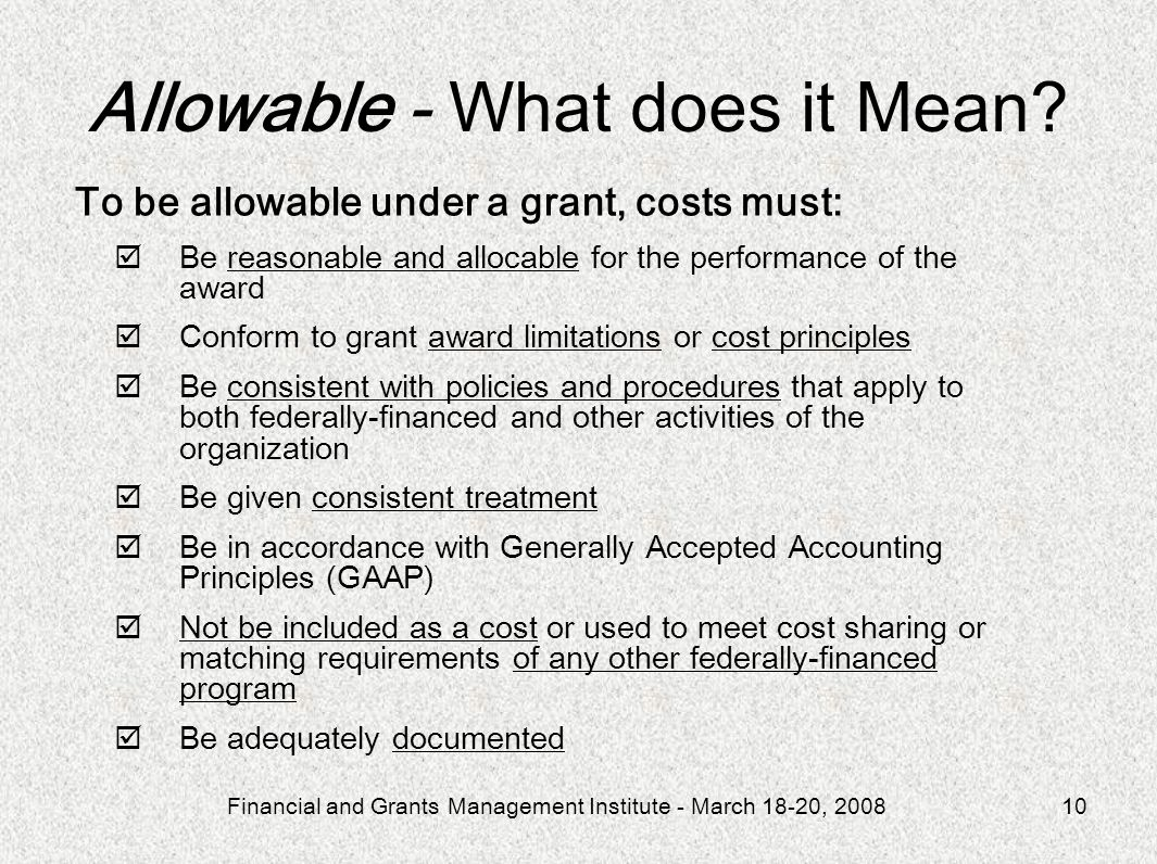 Financial and Grants Management Institute - March 18-20, 200810 To be allowable under a grant, costs must: Be reasonable and allocable for the performance of the award Conform to grant award limitations or cost principles Be consistent with policies and procedures that apply to both federally-financed and other activities of the organization Be given consistent treatment Be in accordance with Generally Accepted Accounting Principles (GAAP) Not be included as a cost or used to meet cost sharing or matching requirements of any other federally-financed program Be adequately documented Allowable - What does it Mean?