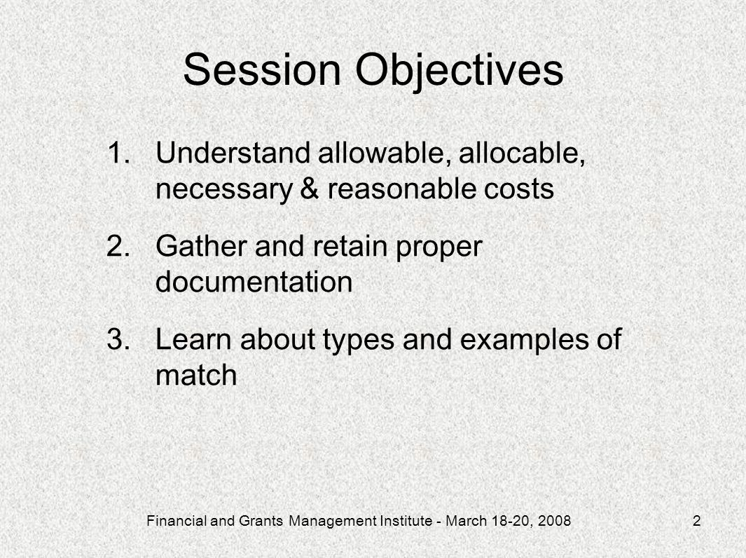Financial and Grants Management Institute - March 18-20, 20082 Session Objectives 1.Understand allowable, allocable, necessary & reasonable costs 2.Gather and retain proper documentation 3.Learn about types and examples of match