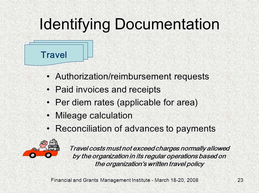Financial and Grants Management Institute - March 18-20, 200823 Authorization/reimbursement requests Paid invoices and receipts Per diem rates (applicable for area) Mileage calculation Reconciliation of advances to payments Travel Travel costs must not exceed charges normally allowed by the organization in its regular operations based on the organizations written travel policy Identifying Documentation