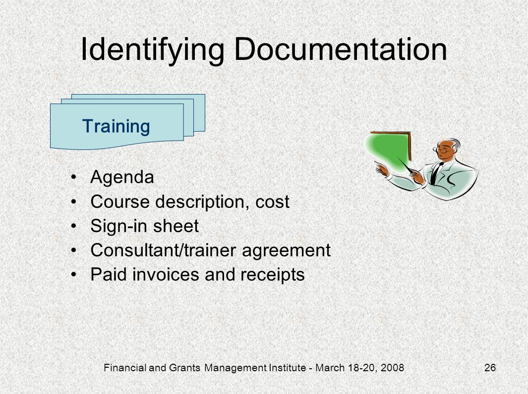 Financial and Grants Management Institute - March 18-20, 200826 Agenda Course description, cost Sign-in sheet Consultant/trainer agreement Paid invoices and receipts Training Identifying Documentation