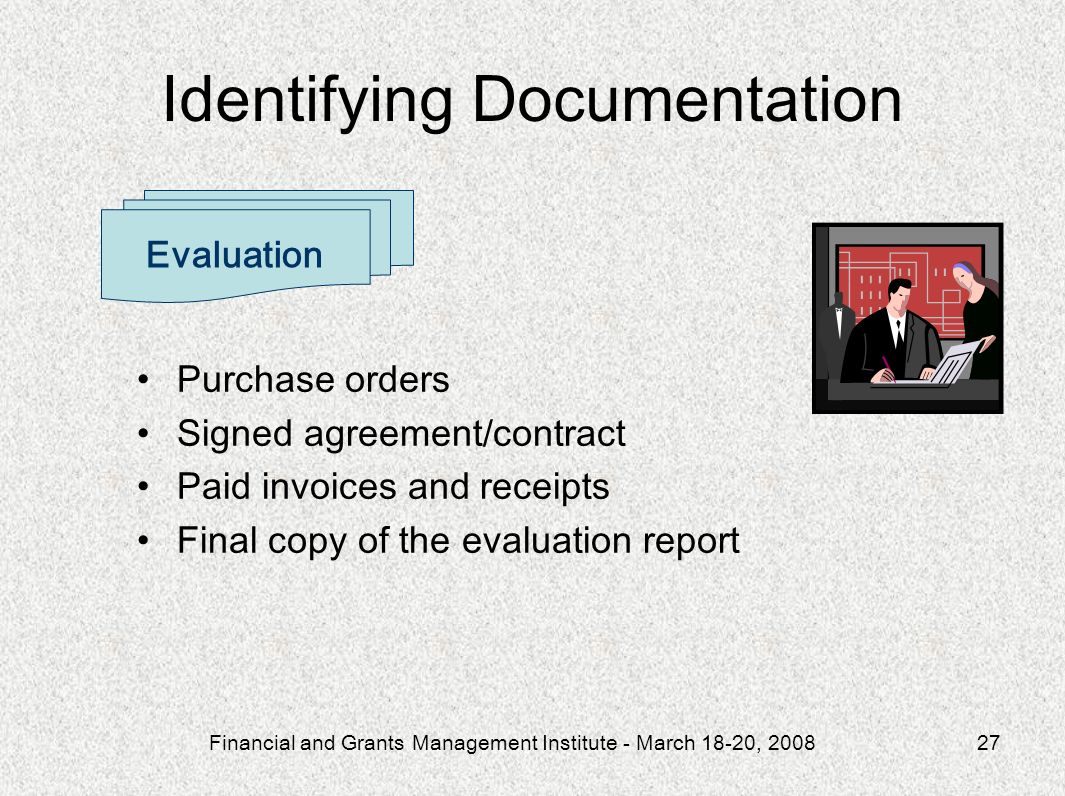 Financial and Grants Management Institute - March 18-20, 200827 Purchase orders Signed agreement/contract Paid invoices and receipts Final copy of the evaluation report Evaluation Identifying Documentation
