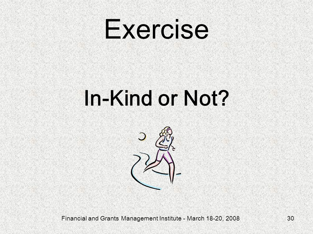 Financial and Grants Management Institute - March 18-20, 200830 Exercise In-Kind or Not