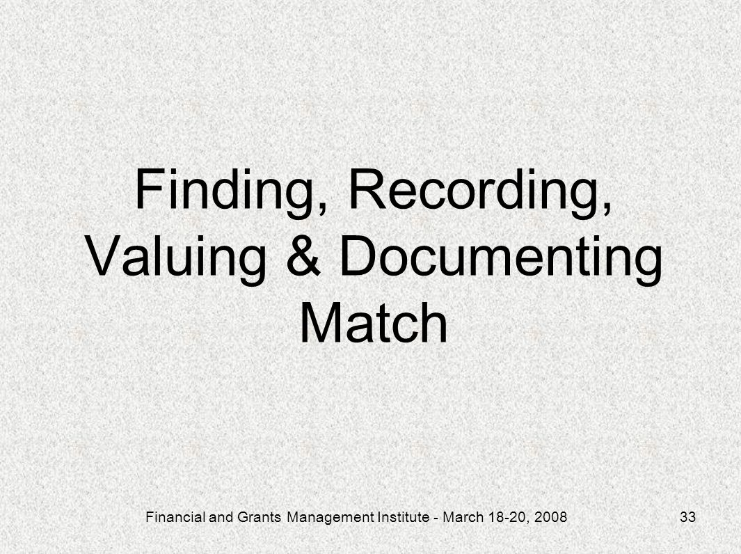 Financial and Grants Management Institute - March 18-20, 200833 Finding, Recording, Valuing & Documenting Match