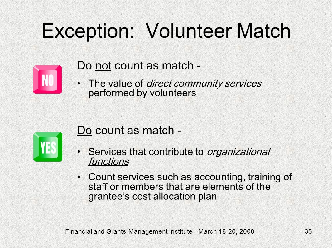 Financial and Grants Management Institute - March 18-20, 200835 Do not count as match - The value of direct community services performed by volunteers Do count as match - Services that contribute to organizational functions Count services such as accounting, training of staff or members that are elements of the grantees cost allocation plan Exception: Volunteer Match