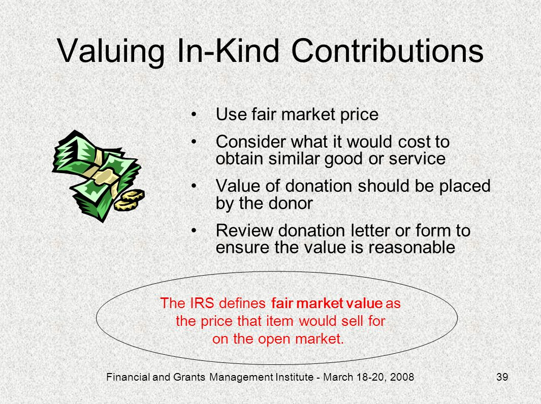 Financial and Grants Management Institute - March 18-20, 200839 Use fair market price Consider what it would cost to obtain similar good or service Value of donation should be placed by the donor Review donation letter or form to ensure the value is reasonable Valuing In-Kind Contributions The IRS defines fair market value as the price that item would sell for on the open market.