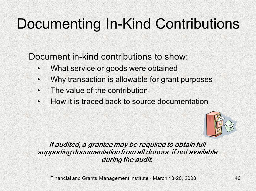 Financial and Grants Management Institute - March 18-20, 200840 Document in-kind contributions to show: What service or goods were obtained Why transaction is allowable for grant purposes The value of the contribution How it is traced back to source documentation If audited, a grantee may be required to obtain full supporting documentation from all donors, if not available during the audit.