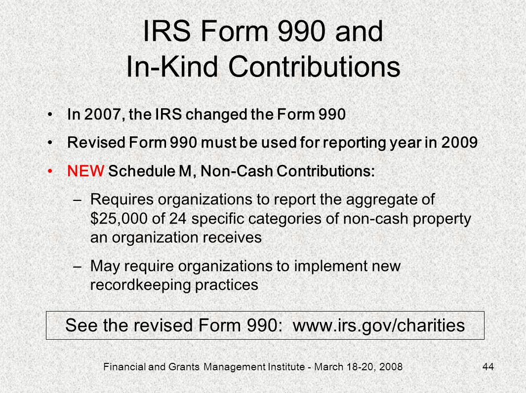 Financial and Grants Management Institute - March 18-20, 200844 In 2007, the IRS changed the Form 990 Revised Form 990 must be used for reporting year in 2009 NEW Schedule M, Non-Cash Contributions: –Requires organizations to report the aggregate of $25,000 of 24 specific categories of non-cash property an organization receives –May require organizations to implement new recordkeeping practices IRS Form 990 and In-Kind Contributions See the revised Form 990: www.irs.gov/charities