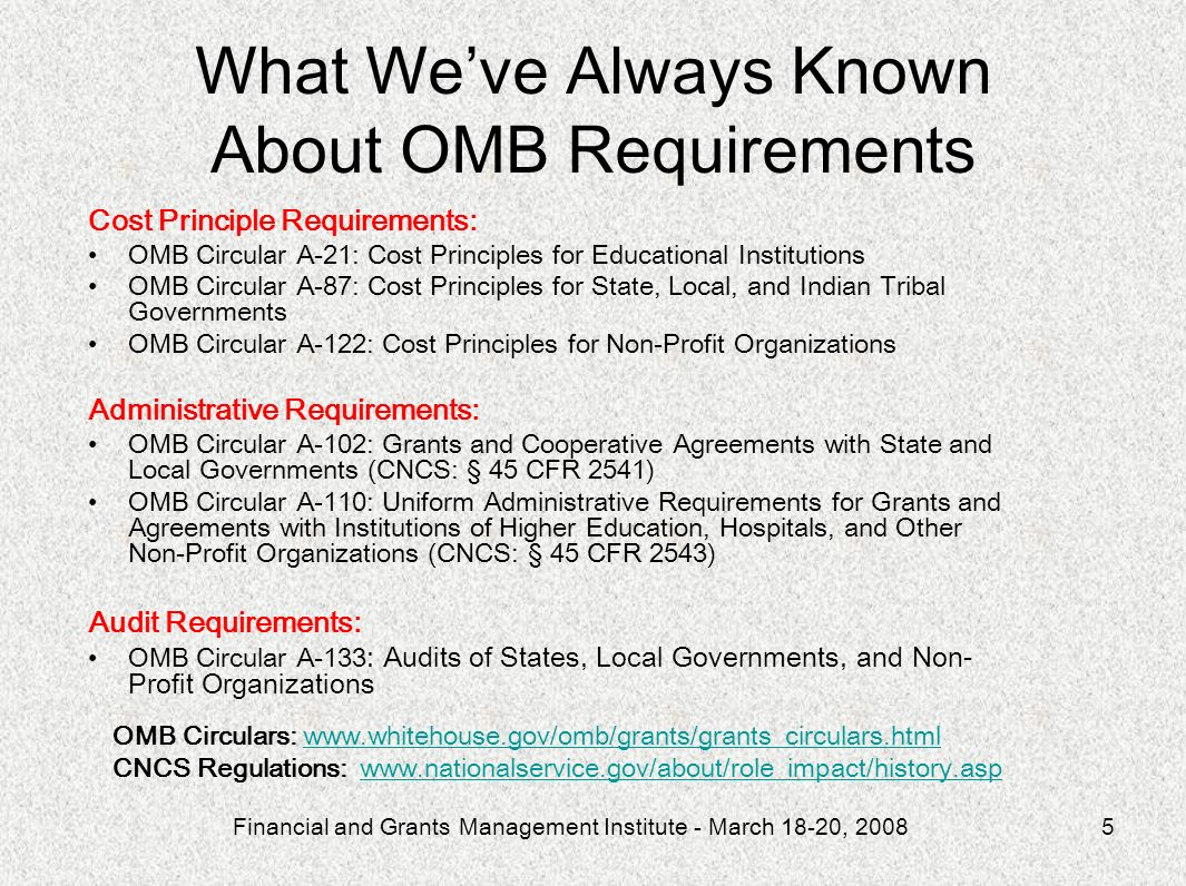 Financial and Grants Management Institute - March 18-20, 20085 Cost Principle Requirements: OMB Circular A-21: Cost Principles for Educational Institutions OMB Circular A-87: Cost Principles for State, Local, and Indian Tribal Governments OMB Circular A-122: Cost Principles for Non-Profit Organizations Administrative Requirements: OMB Circular A-102: Grants and Cooperative Agreements with State and Local Governments (CNCS: § 45 CFR 2541) OMB Circular A-110: Uniform Administrative Requirements for Grants and Agreements with Institutions of Higher Education, Hospitals, and Other Non-Profit Organizations (CNCS: § 45 CFR 2543) Audit Requirements: OMB Circular A-133 : Audits of States, Local Governments, and Non- Profit Organizations OMB Circulars: www.whitehouse.gov/omb/grants/grants_circulars.htmlwww.whitehouse.gov/omb/grants/grants_circulars.html CNCS Regulations: www.nationalservice.gov/about/role_impact/history.aspwww.nationalservice.gov/about/role_impact/history.asp What Weve Always Known About OMB Requirements