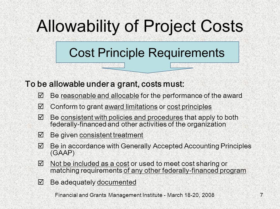 Financial and Grants Management Institute - March 18-20, 20087 To be allowable under a grant, costs must: Be reasonable and allocable for the performance of the award Conform to grant award limitations or cost principles Be consistent with policies and procedures that apply to both federally-financed and other activities of the organization Be given consistent treatment Be in accordance with Generally Accepted Accounting Principles (GAAP) Not be included as a cost or used to meet cost sharing or matching requirements of any other federally-financed program Be adequately documented Cost Principle Requirements Allowability of Project Costs