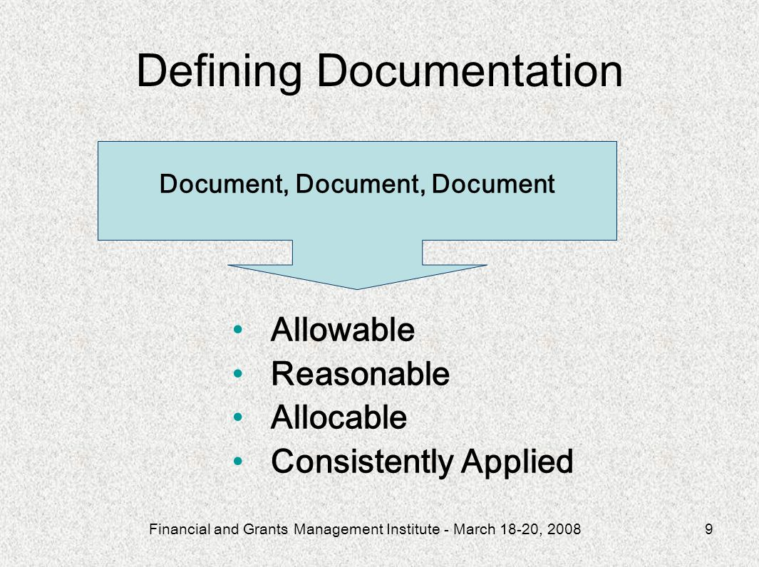 Financial and Grants Management Institute - March 18-20, 20089 Allowable Reasonable Allocable Consistently Applied Document, Document, Document Defining Documentation