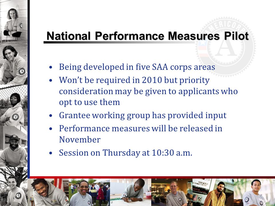 National Performance Measures Pilot Being developed in five SAA corps areas Wont be required in 2010 but priority consideration may be given to applicants who opt to use them Grantee working group has provided input Performance measures will be released in November Session on Thursday at 10:30 a.m.