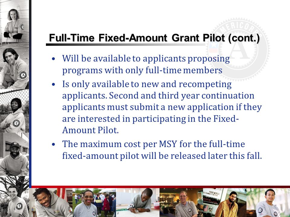 Full-Time Fixed-Amount Grant Pilot (cont.) Will be available to applicants proposing programs with only full-time members Is only available to new and recompeting applicants.