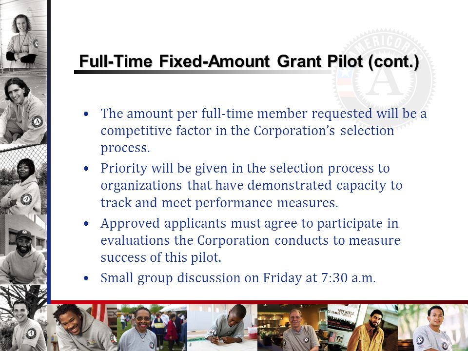 Full-Time Fixed-Amount Grant Pilot (cont.) The amount per full-time member requested will be a competitive factor in the Corporations selection process.