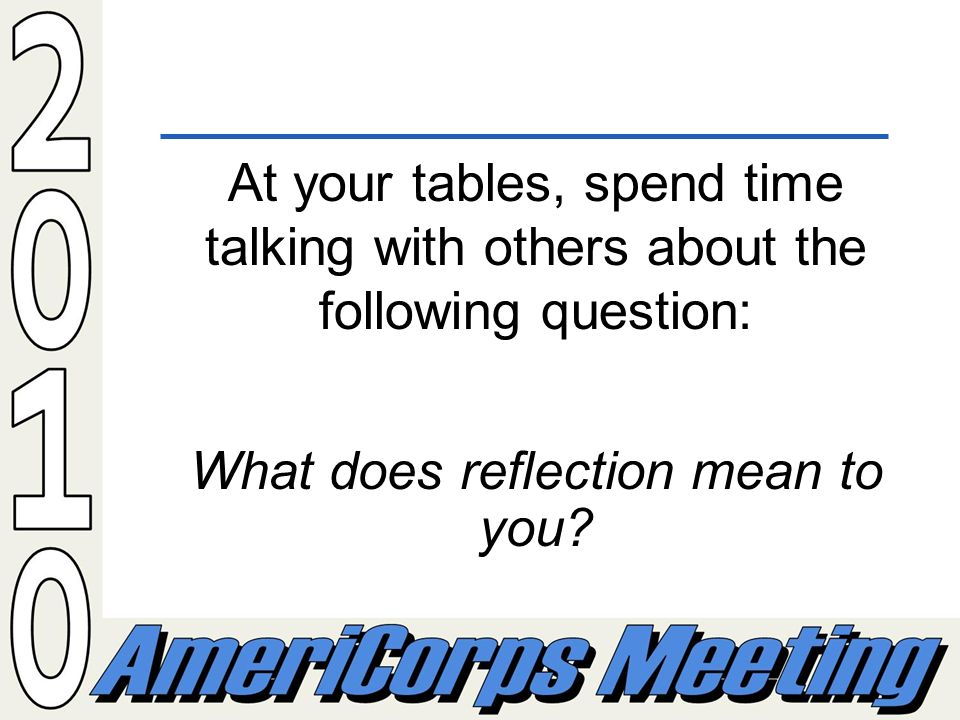 At your tables, spend time talking with others about the following question: What does reflection mean to you