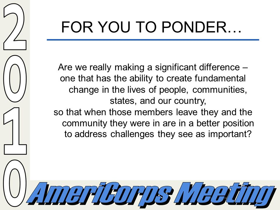 FOR YOU TO PONDER… Are we really making a significant difference – one that has the ability to create fundamental change in the lives of people, communities, states, and our country, so that when those members leave they and the community they were in are in a better position to address challenges they see as important?