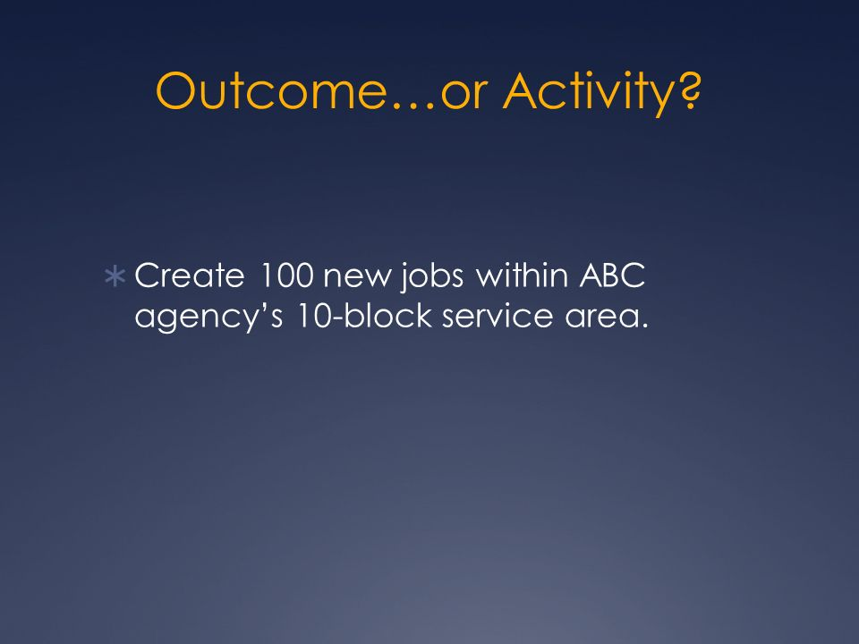 Outcome…or Activity Create 100 new jobs within ABC agencys 10-block service area.