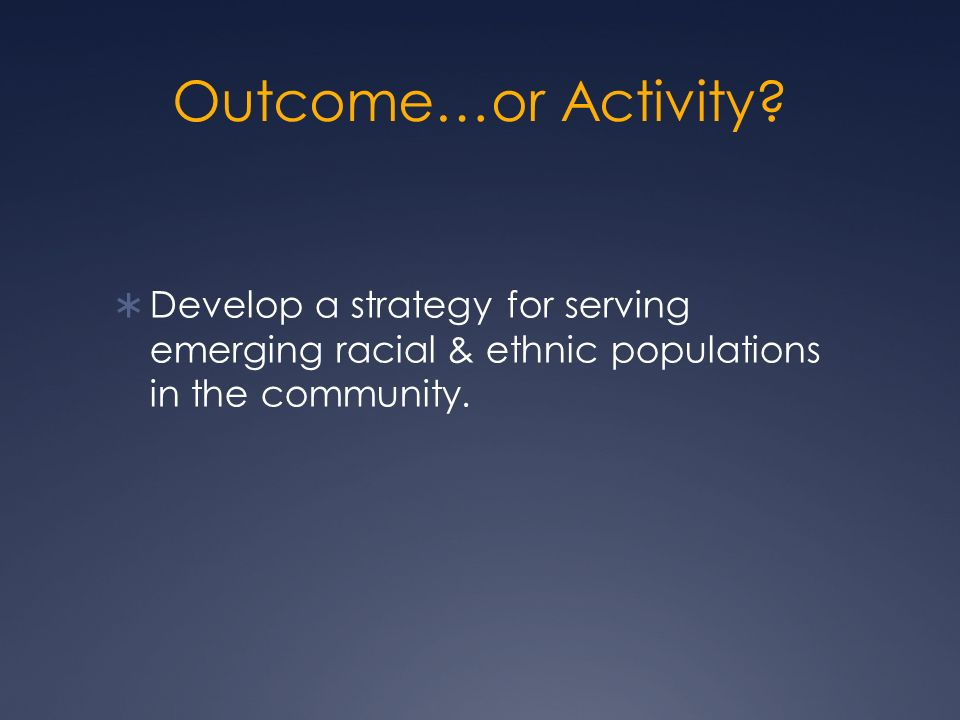 Outcome…or Activity? Develop a strategy for serving emerging racial & ethnic populations in the community.