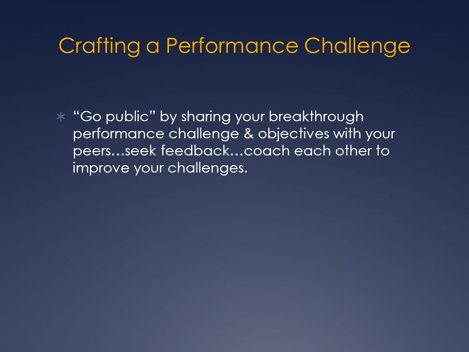 Crafting a Performance Challenge Go public by sharing your breakthrough performance challenge & objectives with your peers…seek feedback…coach each other to improve your challenges.