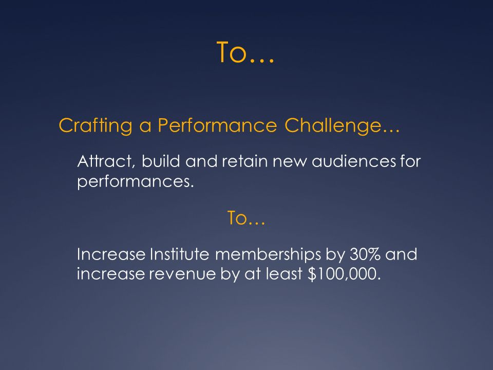 To… Crafting a Performance Challenge… Attract, build and retain new audiences for performances.