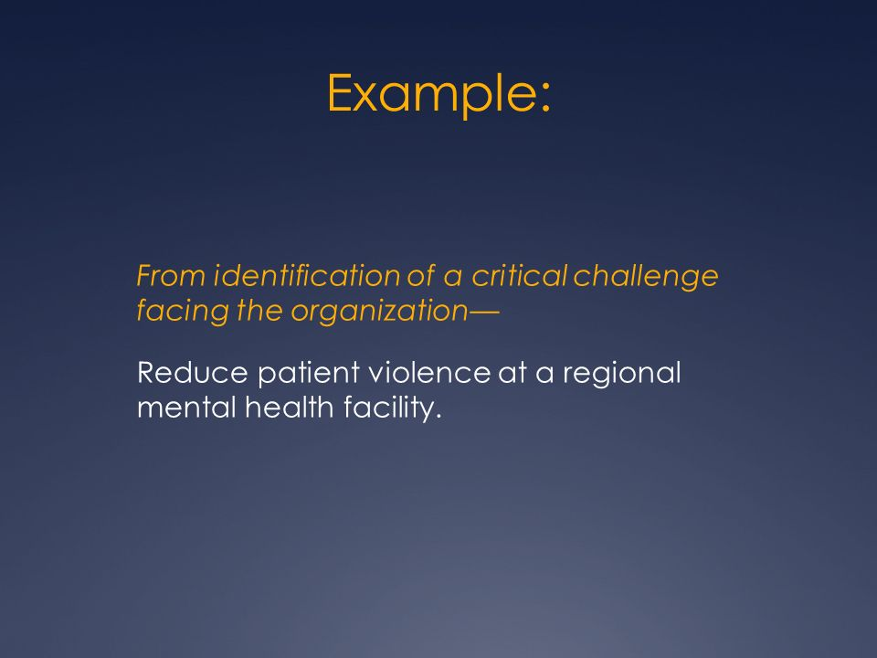 Example: From identification of a critical challenge facing the organization Reduce patient violence at a regional mental health facility.