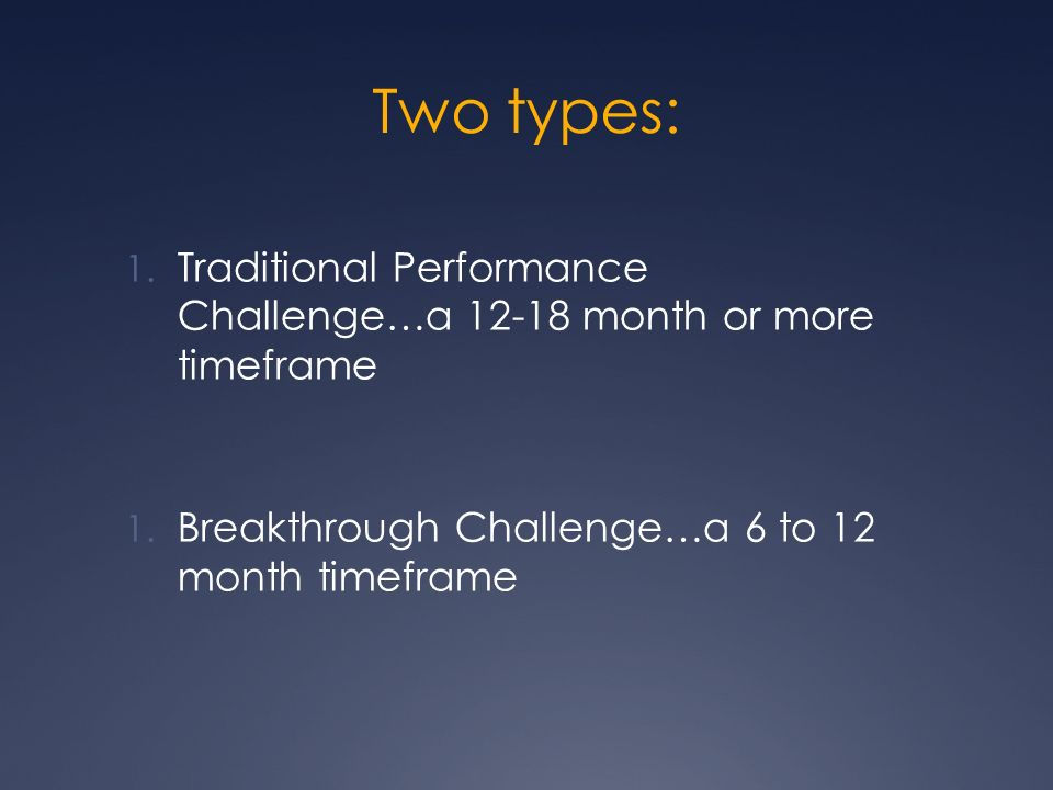Two types: 1. Traditional Performance Challenge…a 12-18 month or more timeframe 1.