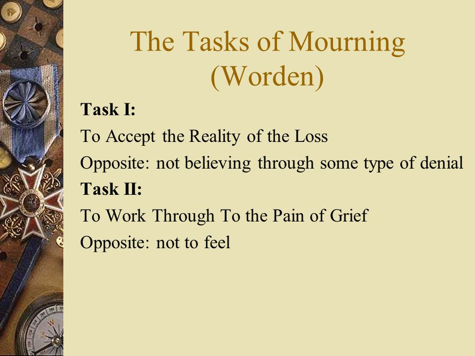 The Tasks of Mourning (Worden) Task I: To Accept the Reality of the Loss Opposite: not believing through some type of denial Task II: To Work Through