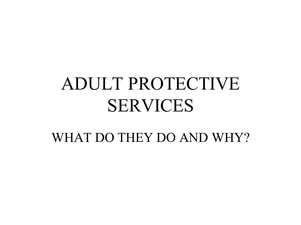 ADULT PROTECTIVE SERVICES WHAT DO THEY DO AND WHY?