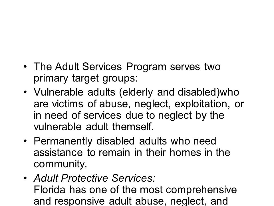 The Adult Services Program serves two primary target groups: Vulnerable adults (elderly and disabled)who are victims of abuse, neglect, exploitation,