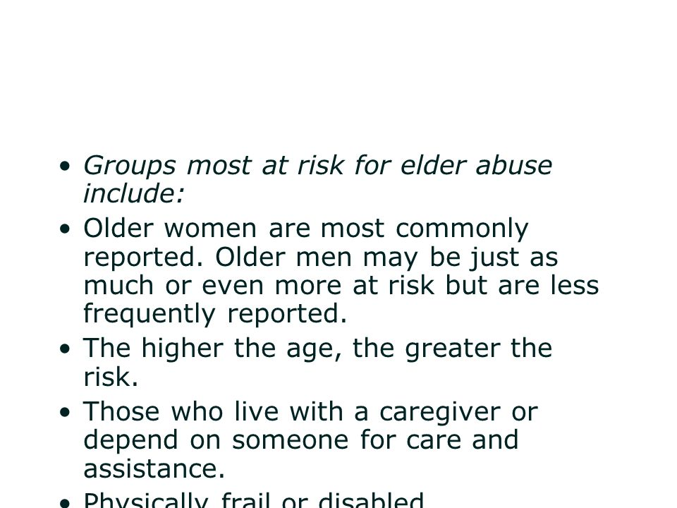 Groups most at risk for elder abuse include: Older women are most commonly reported. Older men may be just as much or even more at risk but are less f
