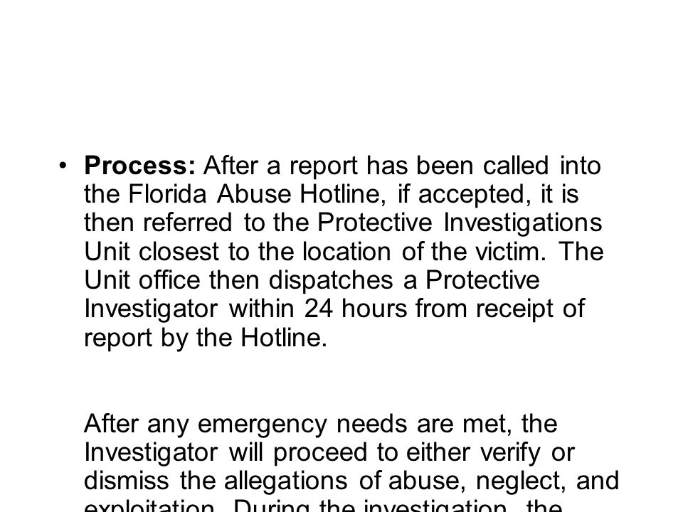 Process: After a report has been called into the Florida Abuse Hotline, if accepted, it is then referred to the Protective Investigations Unit closest