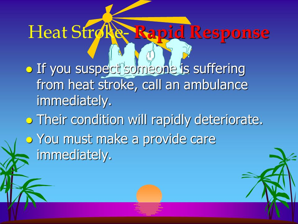 Rapid Response Heat Stroke- Rapid Response l If you suspect someone is suffering from heat stroke, call an ambulance immediately. l Their condition wi