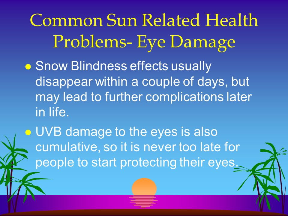 Common Sun Related Health Problems- Eye Damage l Snow Blindness effects usually disappear within a couple of days, but may lead to further complicatio