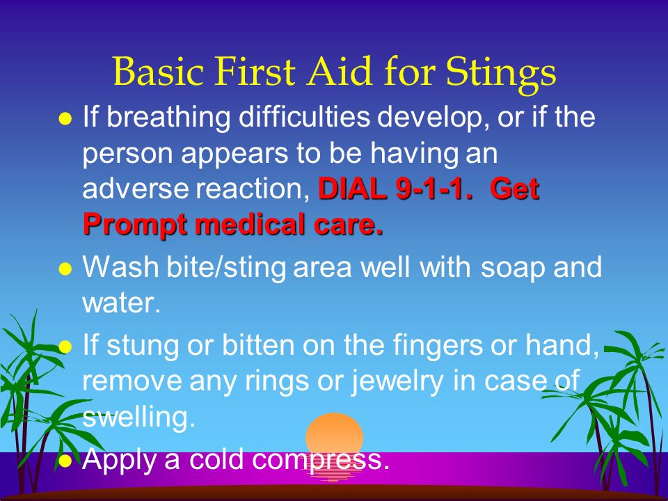 Basic First Aid for Stings DIAL 9-1-1. Get Prompt medical care. l If breathing difficulties develop, or if the person appears to be having an adverse