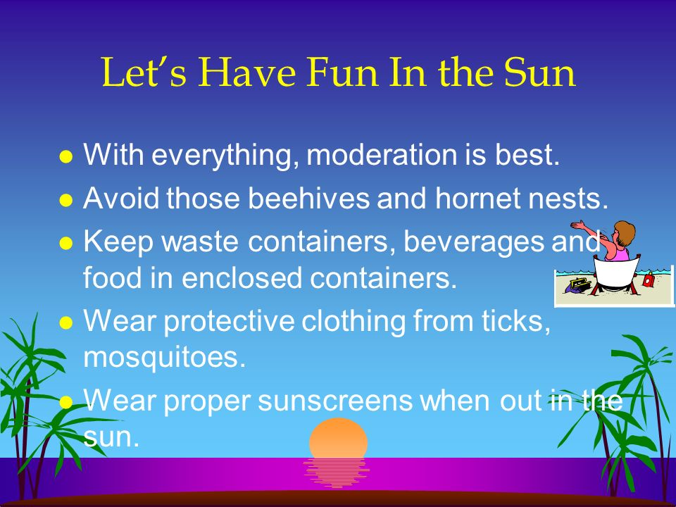 Lets Have Fun In the Sun l With everything, moderation is best. l Avoid those beehives and hornet nests. l Keep waste containers, beverages and food i
