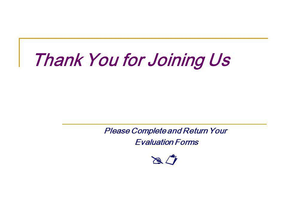 Thank You for Joining Us Please Complete and Return Your Evaluation Forms