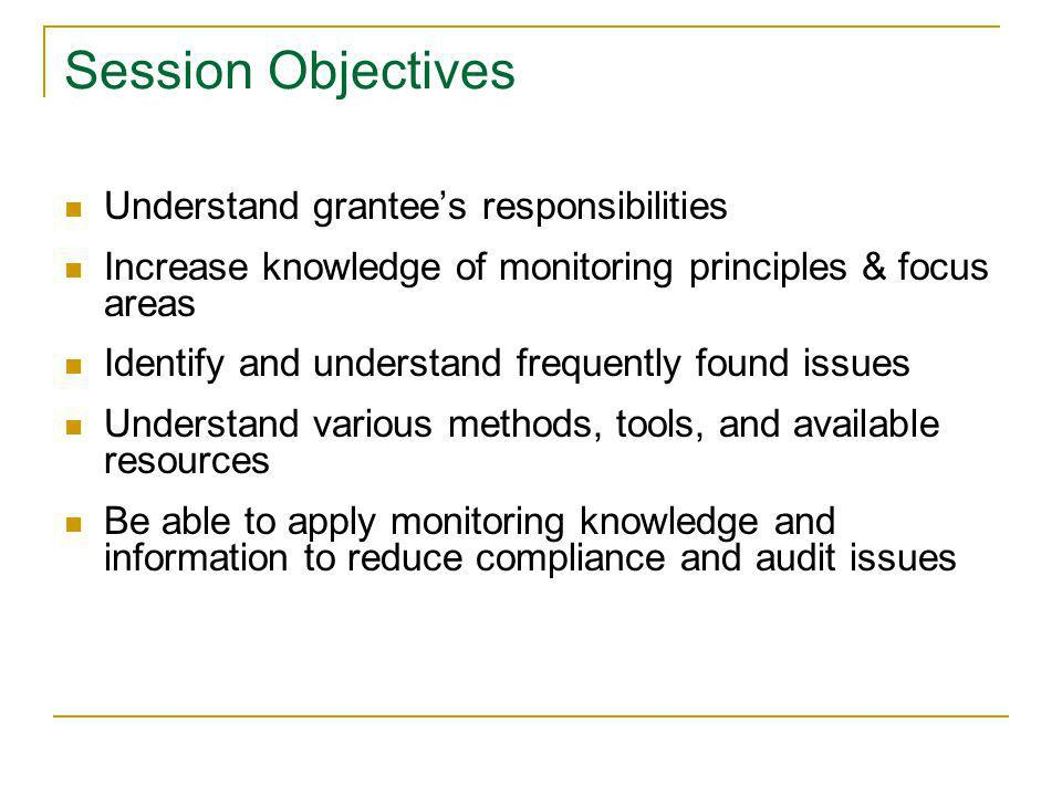 Session Objectives Understand grantees responsibilities Increase knowledge of monitoring principles & focus areas Identify and understand frequently f