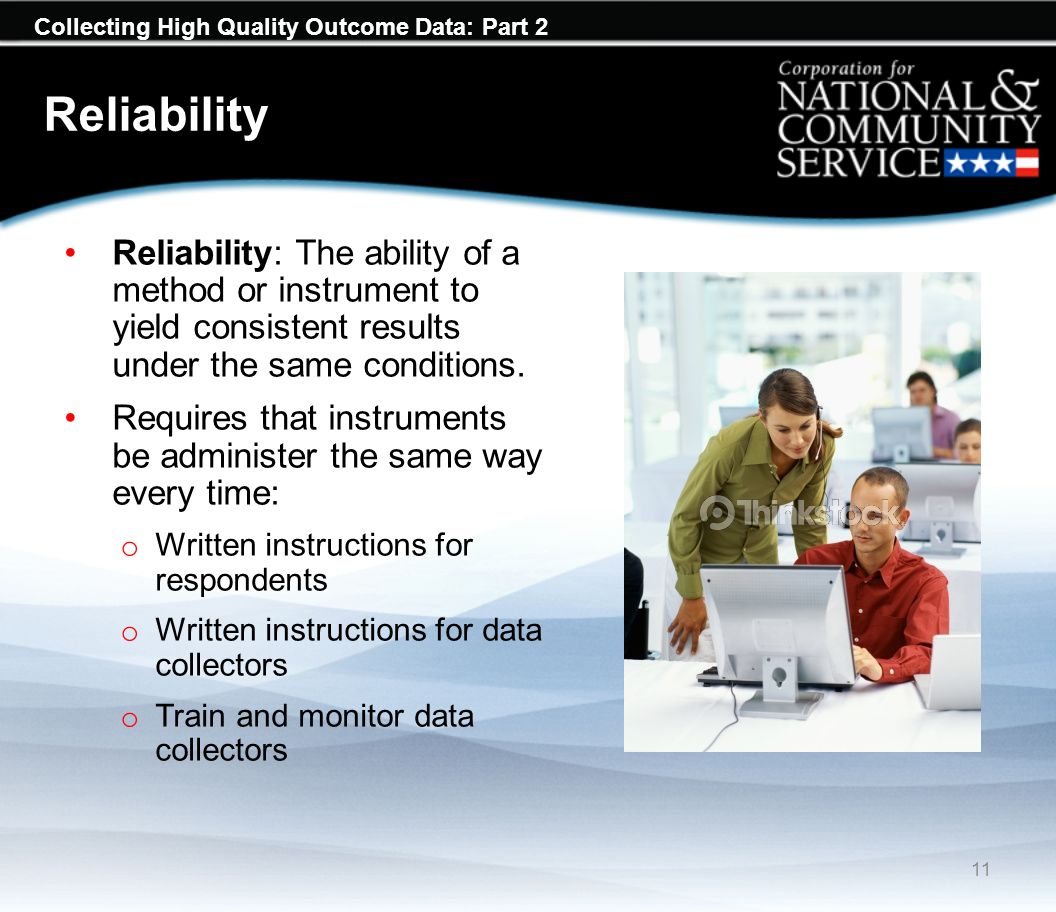 Collecting High Quality Outcome Data: Part 2 Reliability Reliability: The ability of a method or instrument to yield consistent results under the same