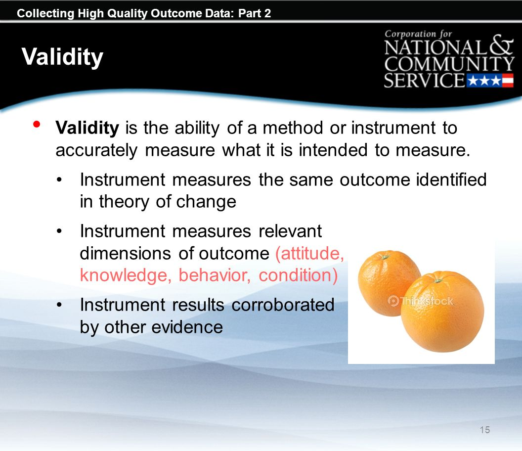 Collecting High Quality Outcome Data: Part 2 Validity Validity is the ability of a method or instrument to accurately measure what it is intended to m