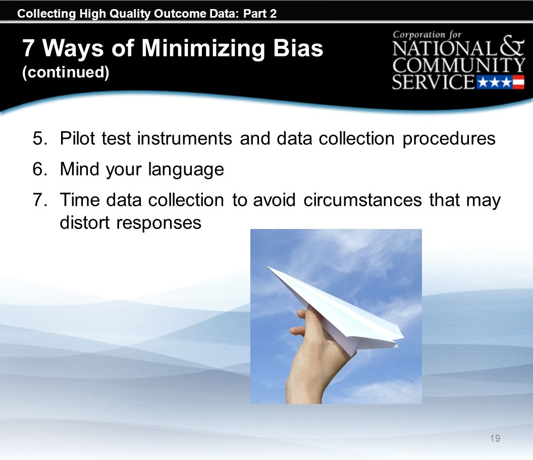 Collecting High Quality Outcome Data: Part 2 7 Ways of Minimizing Bias (continued) 5.Pilot test instruments and data collection procedures 6.Mind your